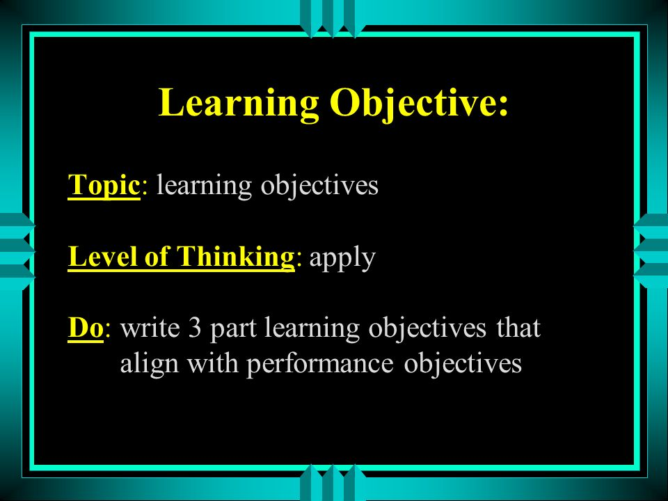 Learning Objective: Topic: learning objectives Level of Thinking: apply Do: write 3 part learning objectives that align with performance objectives