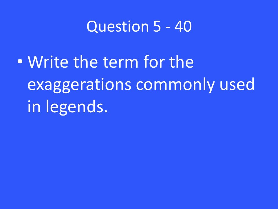 Question Write the term for the exaggerations commonly used in legends.
