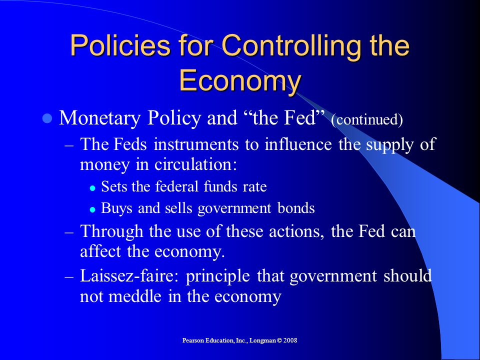 Pearson Education, Inc., Longman © 2008 Policies for Controlling the Economy Monetary Policy and the Fed (continued) – The Feds instruments to influen