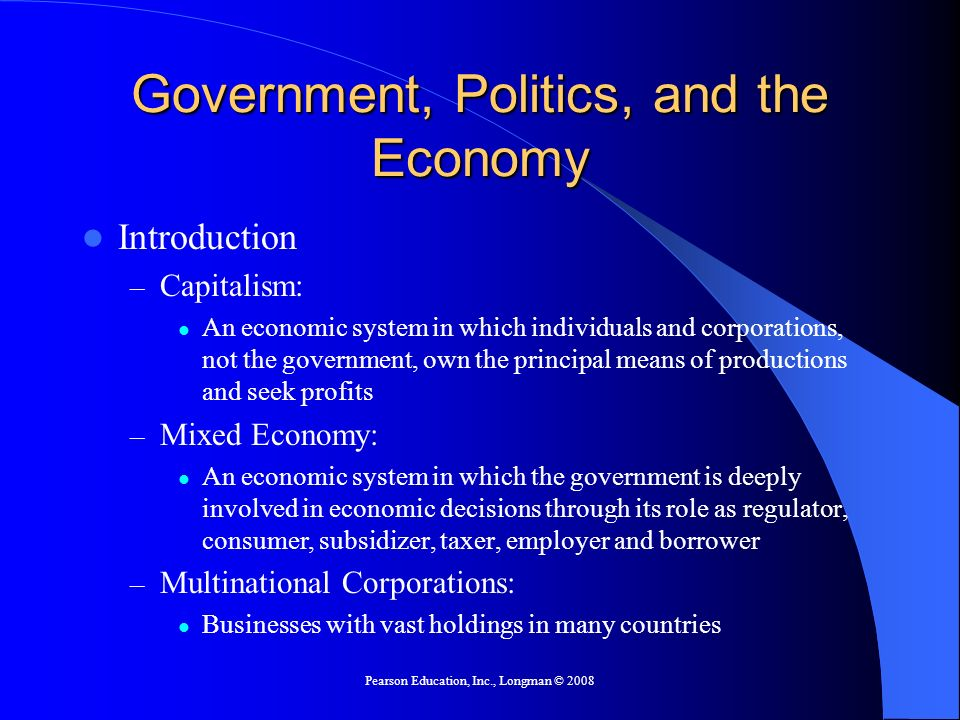Pearson Education, Inc., Longman © 2008 Government, Politics, and the Economy Introduction – Capitalism: An economic system in which individuals and c