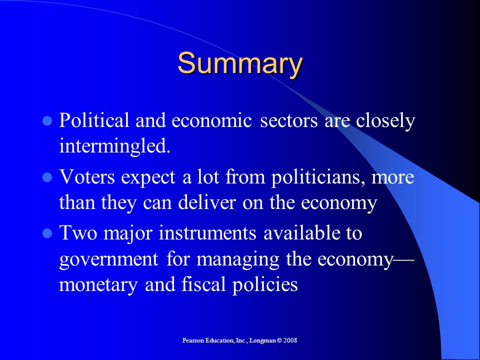 Pearson Education, Inc., Longman © 2008 Summary Political and economic sectors are closely intermingled. Voters expect a lot from politicians, more th