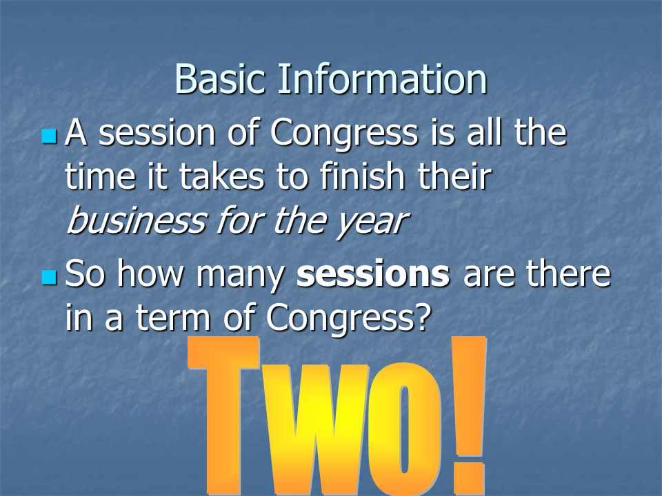 Basic Information Since you get new congressmen every 2 years, we call each 2 year period a term of Congress Since you get new congressmen every 2 years, we call each 2 year period a term of Congress The terms are numbered consecutively… the one that ended Dec.