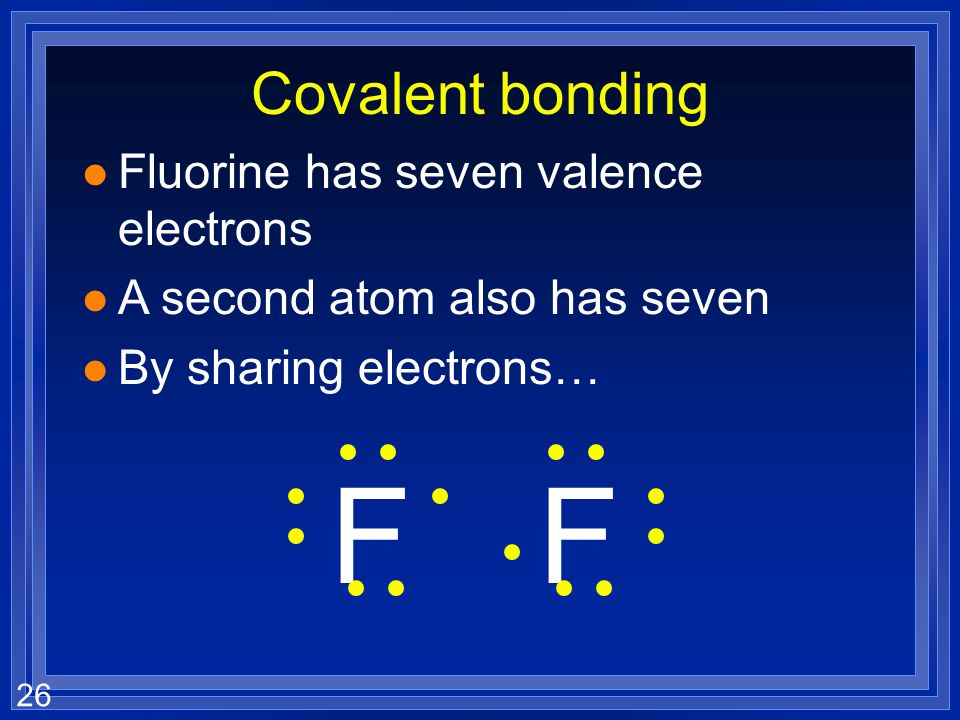 25 Covalent bonding l Fluorine has seven valence electrons l A second atom also has seven l By sharing electrons… FF