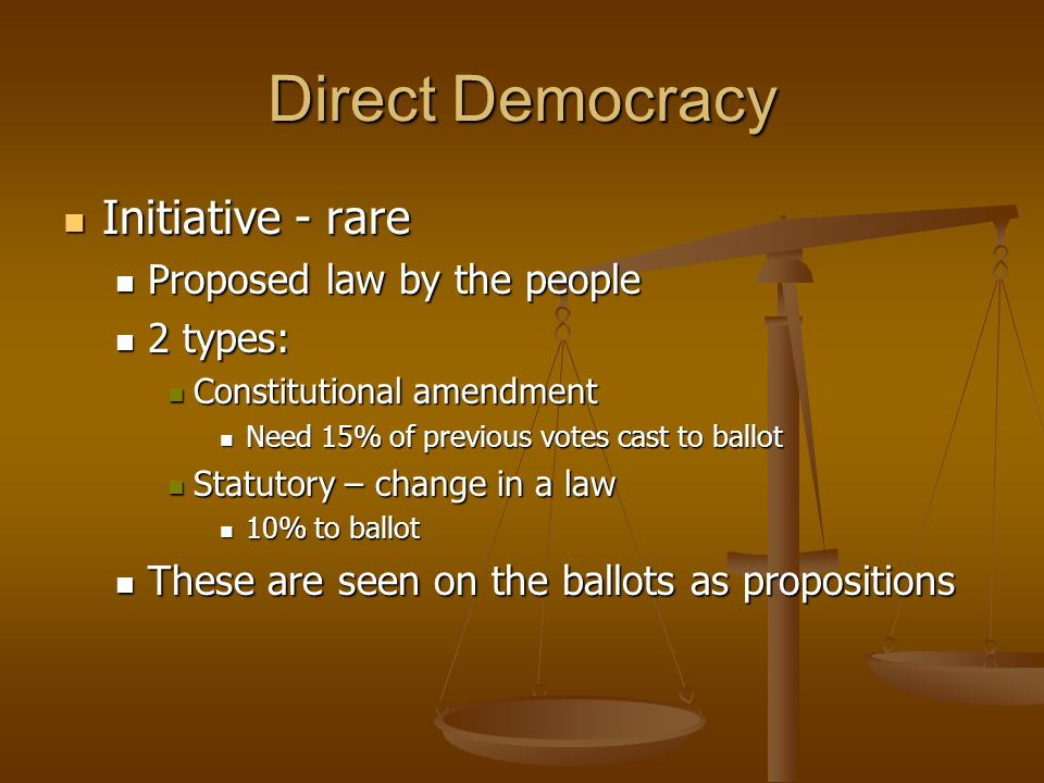 Direct Democracy Initiative - rare Initiative - rare Proposed law by the people Proposed law by the people 2 types: 2 types: Constitutional amendment Constitutional amendment Need 15% of previous votes cast to ballot Need 15% of previous votes cast to ballot Statutory – change in a law Statutory – change in a law 10% to ballot 10% to ballot These are seen on the ballots as propositions These are seen on the ballots as propositions
