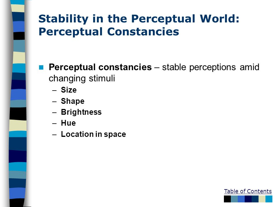 Table of Contents Stability in the Perceptual World: Perceptual Constancies Perceptual constancies – stable perceptions amid changing stimuli –Size –S