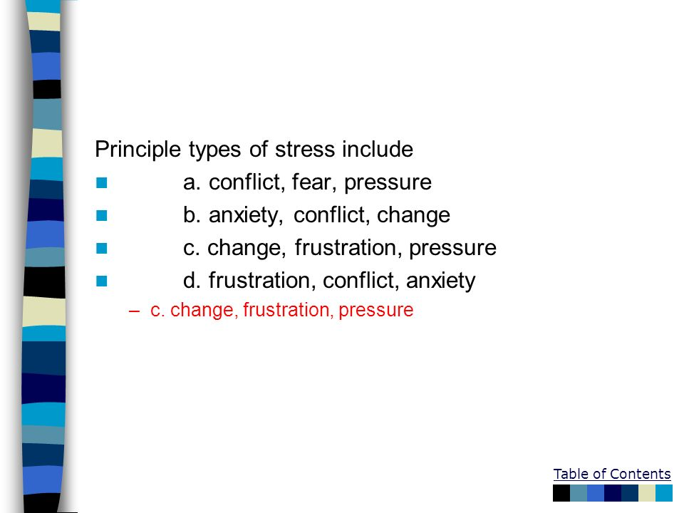 Table of Contents Principle types of stress include a. conflict, fear, pressure b. anxiety, conflict, change c. change, frustration, pressure d. frust