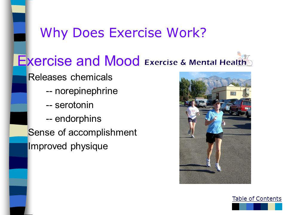 Table of Contents Why Does Exercise Work? Exercise and Mood Releases chemicals -- norepinephrine -- serotonin -- endorphins Sense of accomplishment Im