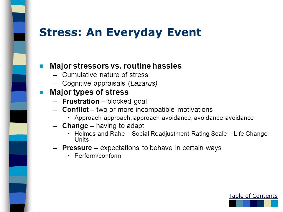 Stress: An Everyday Event Major stressors vs. routine hassles –Cumulative nature of stress –Cognitive appraisals (Lazarus) Major types of stress –Frus
