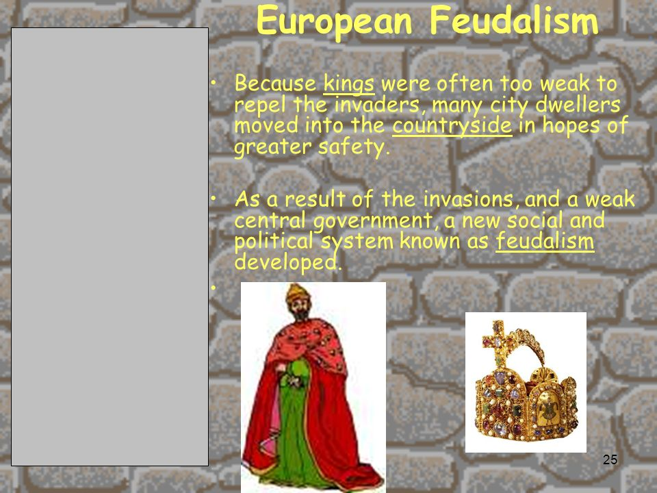 2/11/201425 European Feudalism Because kings were often too weak to repel the invaders, many city dwellers moved into the countryside in hopes of greater safety.