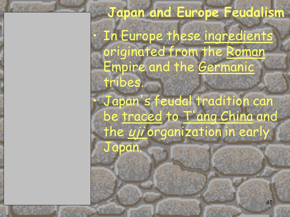 2/11/201445 Japan and Europe Feudalism In Europe these ingredients originated from the Roman Empire and the Germanic tribes.