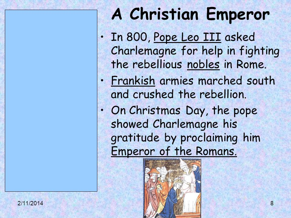 2/11/20148 A Christian Emperor In 800, Pope Leo III asked Charlemagne for help in fighting the rebellious nobles in Rome.