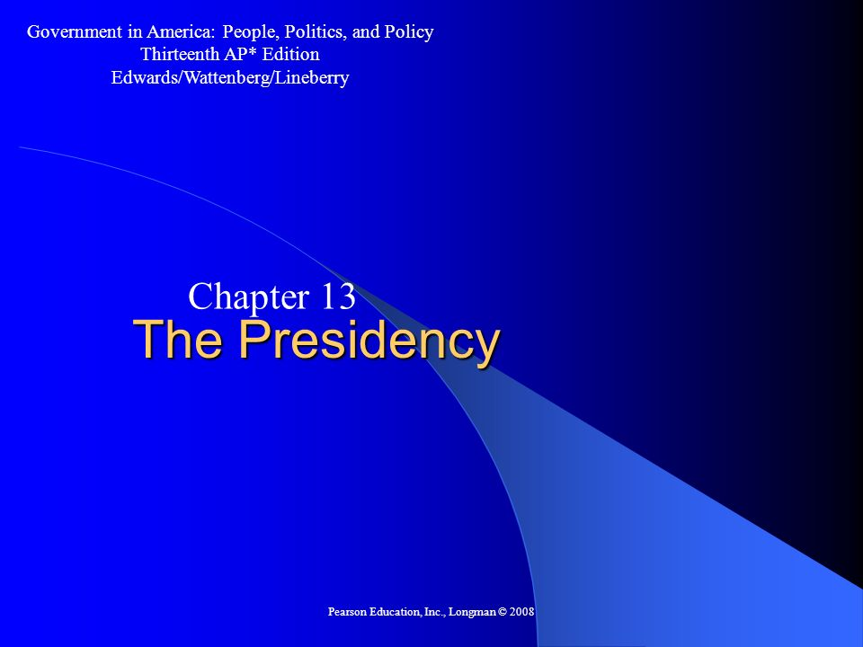 Pearson Education, Inc., Longman © 2008 The Presidency Chapter 13 Government in America: People, Politics, and Policy Thirteenth AP* Edition Edwards/W