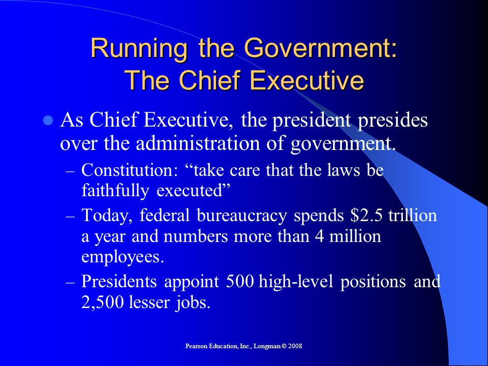 Pearson Education, Inc., Longman © 2008 Running the Government: The Chief Executive As Chief Executive, the president presides over the administration