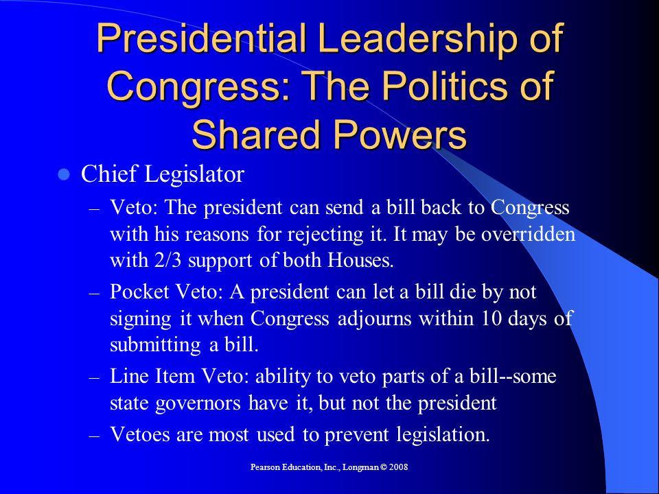 Pearson Education, Inc., Longman © 2008 Presidential Leadership of Congress: The Politics of Shared Powers Chief Legislator – Veto: The president can