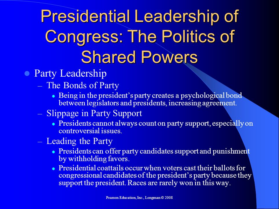 Pearson Education, Inc., Longman © 2008 Presidential Leadership of Congress: The Politics of Shared Powers Party Leadership – The Bonds of Party Being