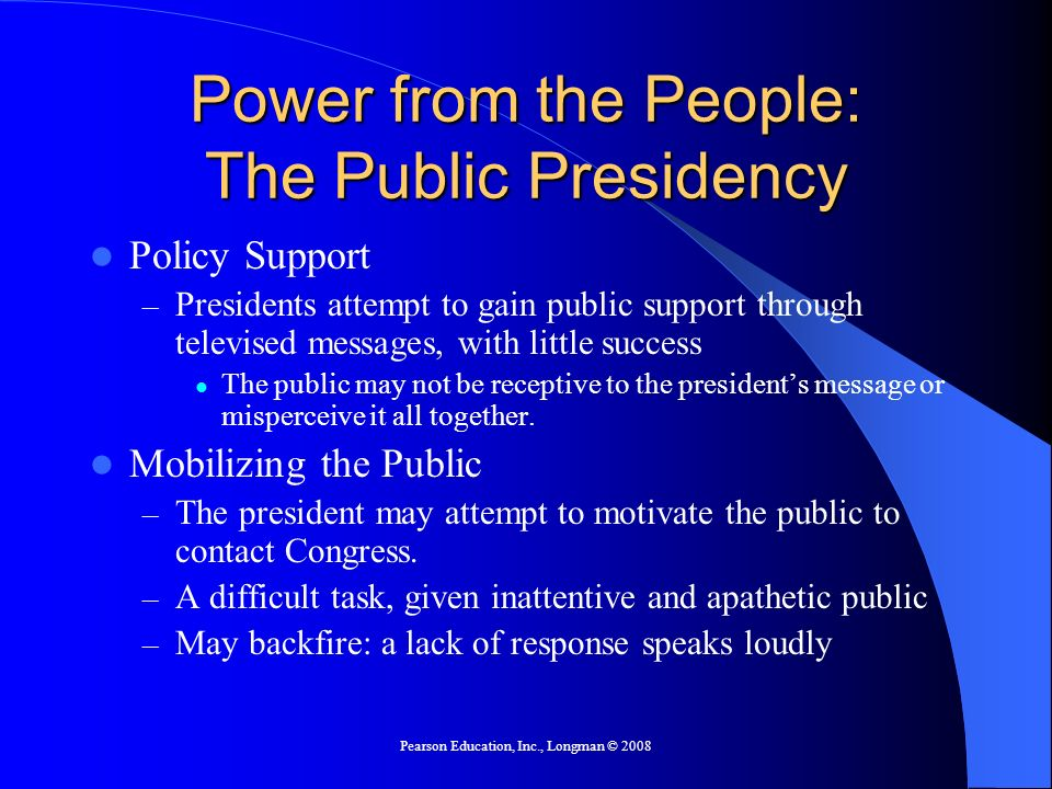 Pearson Education, Inc., Longman © 2008 Power from the People: The Public Presidency Policy Support – Presidents attempt to gain public support throug