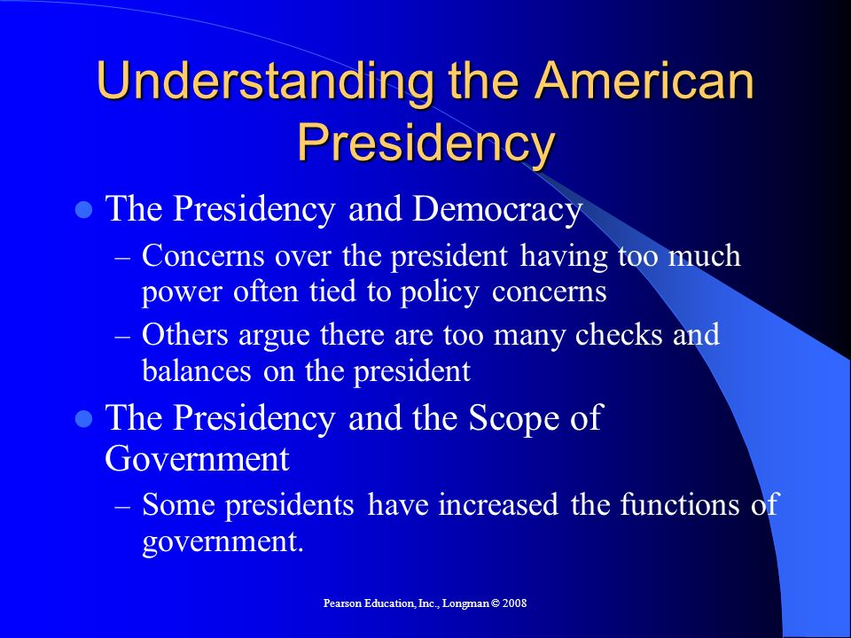 Pearson Education, Inc., Longman © 2008 Understanding the American Presidency The Presidency and Democracy – Concerns over the president having too mu