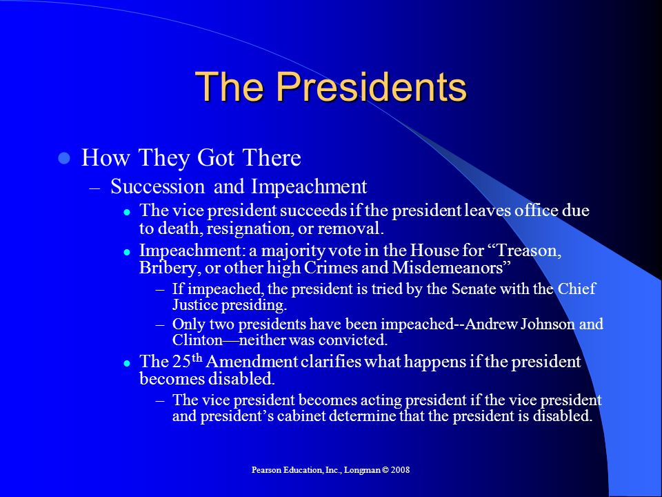 Pearson Education, Inc., Longman © 2008 The Presidents How They Got There – Succession and Impeachment The vice president succeeds if the president le