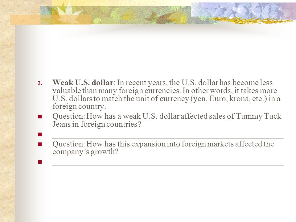 2. Weak U.S. dollar: In recent years, the U.S. dollar has become less valuable than many foreign currencies. In other words, it takes more U.S. dollar