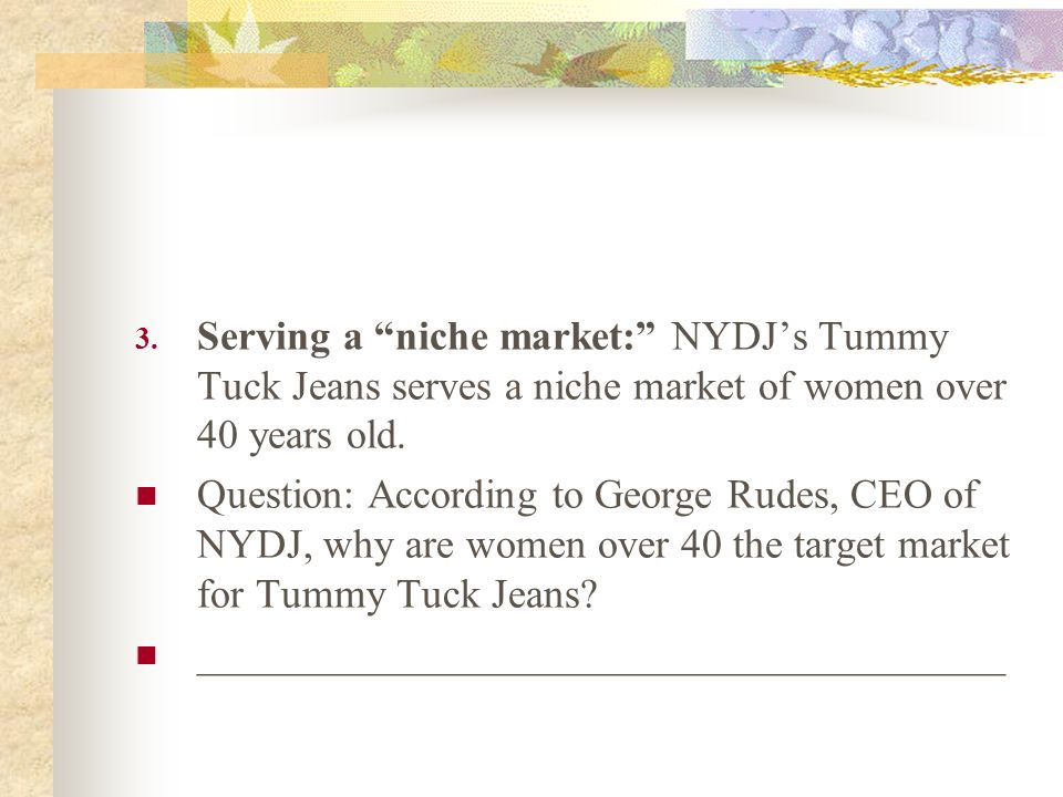 3. Serving a niche market: NYDJs Tummy Tuck Jeans serves a niche market of women over 40 years old. Question: According to George Rudes, CEO of NYDJ,