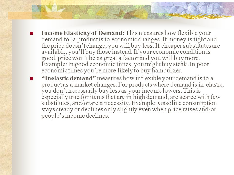 Income Elasticity of Demand: This measures how flexible your demand for a product is to economic changes. If money is tight and the price doesnt chang