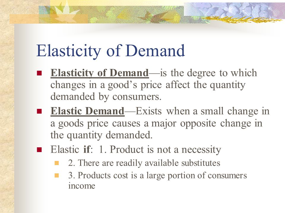 Elasticity of Demand Elasticity of Demandis the degree to which changes in a goods price affect the quantity demanded by consumers. Elastic DemandExis