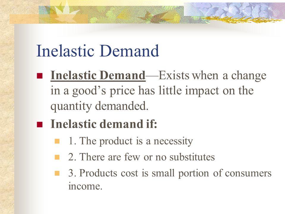 Inelastic Demand Inelastic DemandExists when a change in a goods price has little impact on the quantity demanded. Inelastic demand if: 1. The product