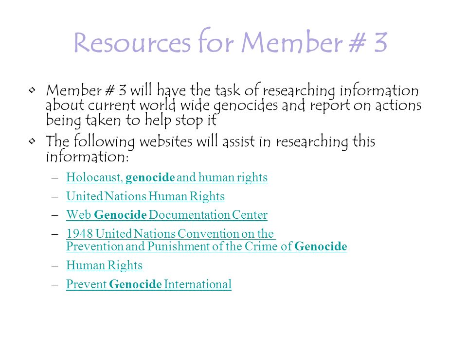 Resources for Member # 3 Member # 3 will have the task of researching information about current world wide genocides and report on actions being taken to help stop it The following websites will assist in researching this information: –Holocaust, genocide and human rightsHolocaust, genocide and human rights –United Nations Human RightsUnited Nations Human Rights –Web Genocide Documentation CenterWeb Genocide Documentation Center –1948 United Nations Convention on the Prevention and Punishment of the Crime of Genocide1948 United Nations Convention on the Prevention and Punishment of the Crime of Genocide –Human RightsHuman Rights –Prevent Genocide InternationalPrevent Genocide International
