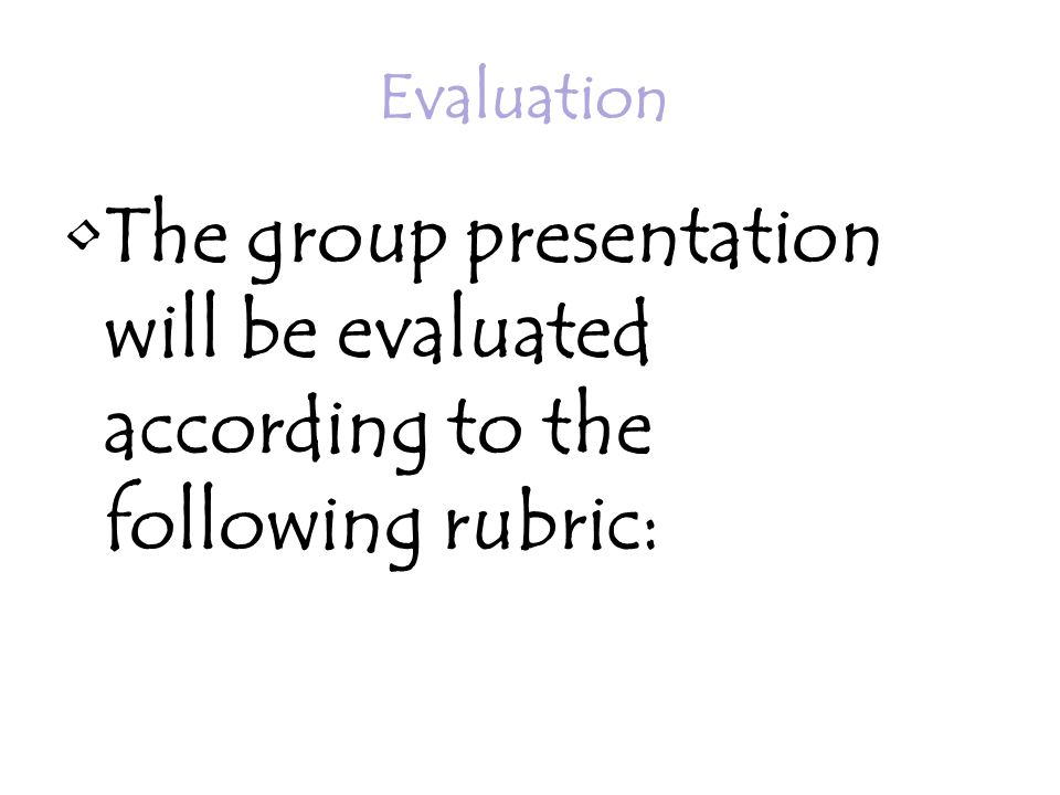 Evaluation The group presentation will be evaluated according to the following rubric: