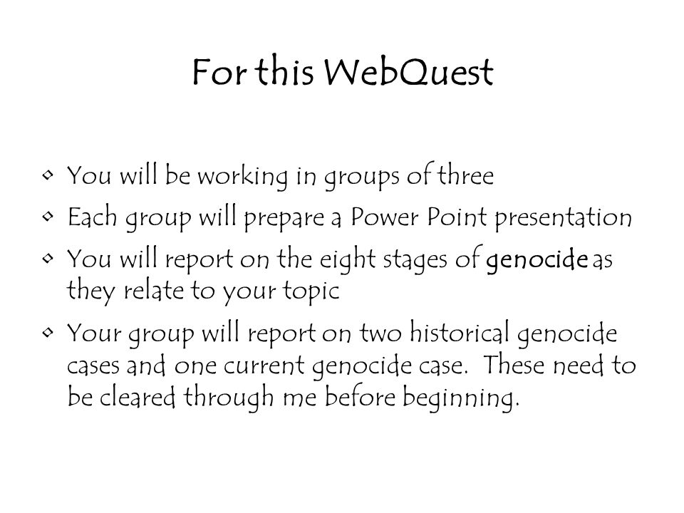 You will be working in groups of three Each group will prepare a Power Point presentation You will report on the eight stages of genocide as they relate to your topic Your group will report on two historical genocide cases and one current genocide case.