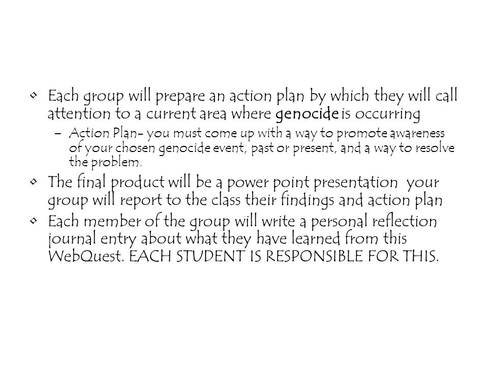 Each group will prepare an action plan by which they will call attention to a current area where genocide is occurring –Action Plan- you must come up with a way to promote awareness of your chosen genocide event, past or present, and a way to resolve the problem.