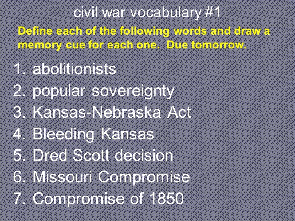 civil war vocabulary #1 1.abolitionists 2.popular sovereignty 3.Kansas-Nebraska Act 4.Bleeding Kansas 5.Dred Scott decision 6.Missouri Compromise 7.Co