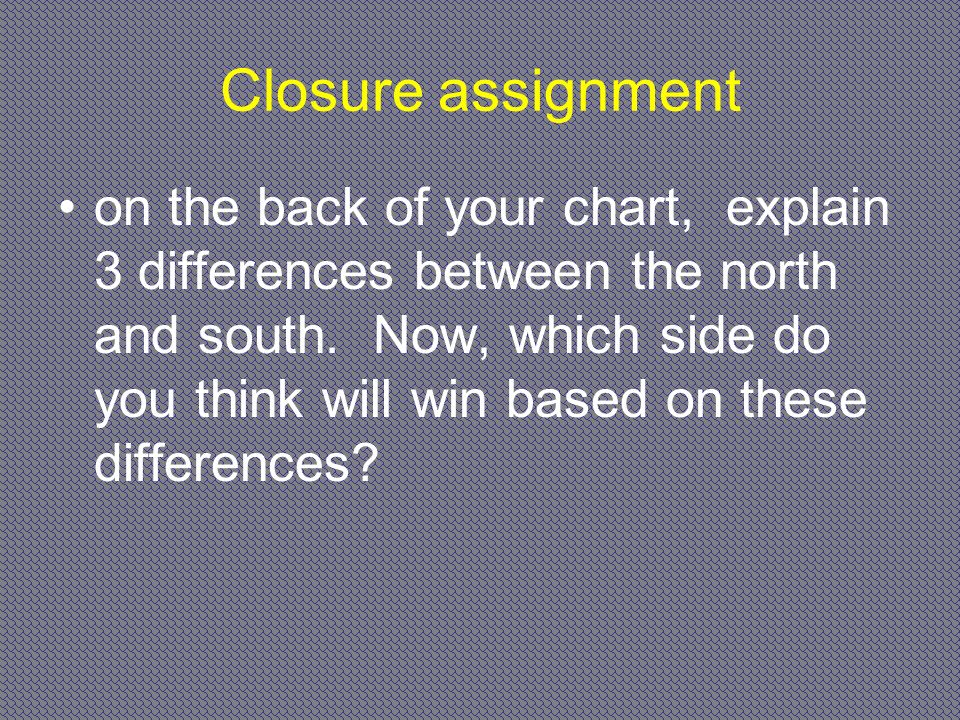 Closure assignment on the back of your chart, explain 3 differences between the north and south. Now, which side do you think will win based on these