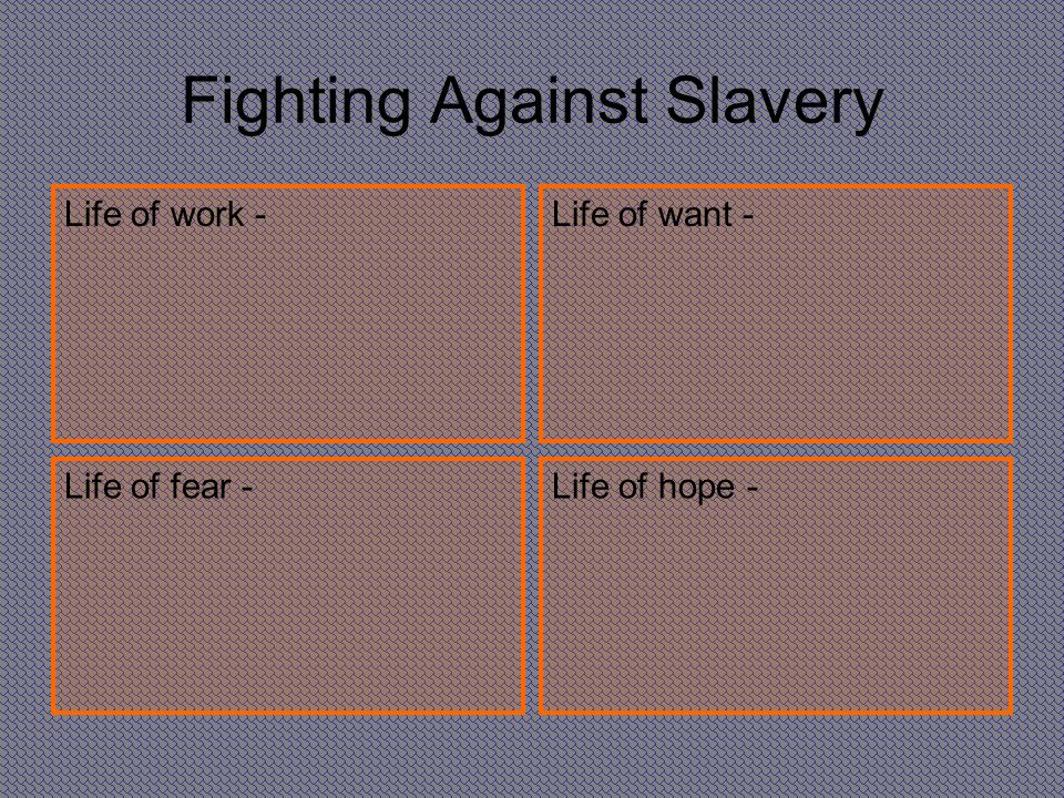Fighting Against Slavery Life of work -Life of want - Life of fear -Life of hope -
