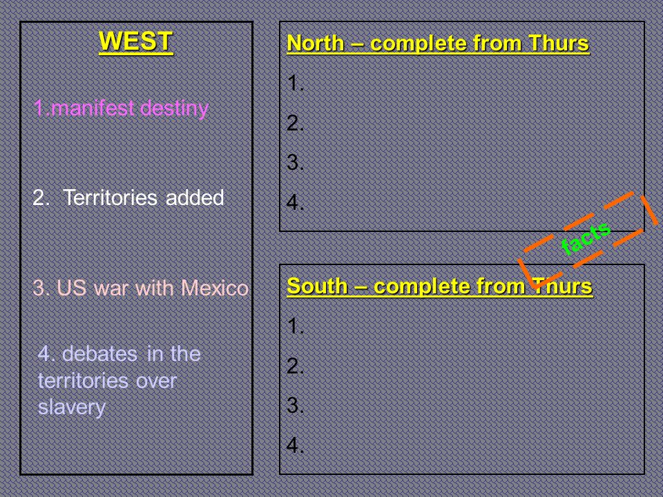 WEST North – complete from Thurs 1. 2. 3. 4. South – complete from Thurs 1. 2. 3. 4. 1.manifest destiny 2. Territories added 3. US war with Mexico fac