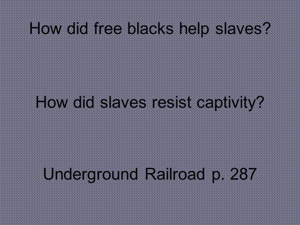How did free blacks help slaves? How did slaves resist captivity? Underground Railroad p. 287
