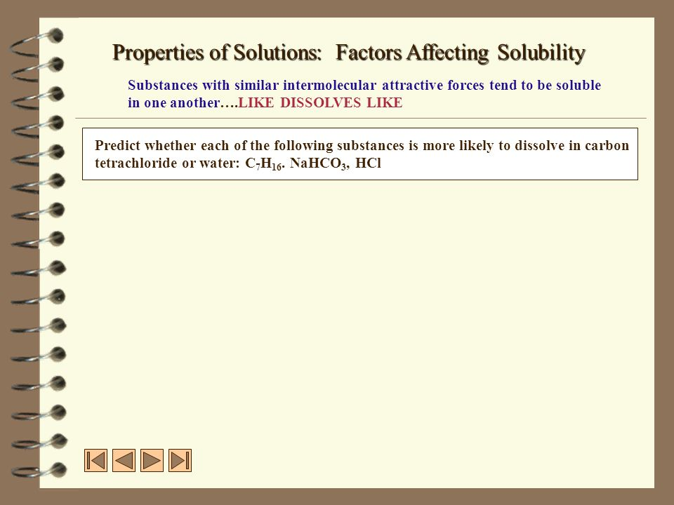 Properties of Solutions: Factors Affecting Solubility Substances with similar intermolecular attractive forces tend to be soluble in one another….LIKE