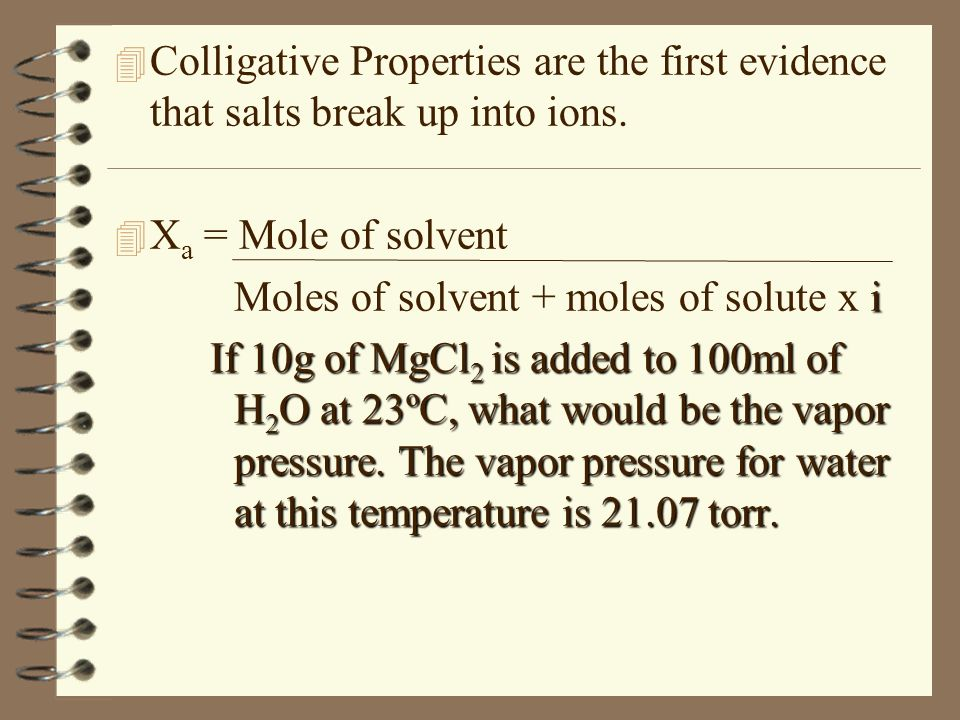 4 Colligative Properties are the first evidence that salts break up into ions. 4 X a = Mole of solvent i Moles of solvent + moles of solute x i If 10g