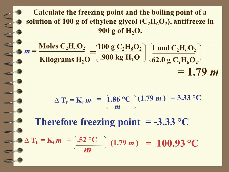 Calculate the freezing point and the boiling point of a solution of 100 g of ethylene glycol (C 2 H 6 O 2 ), antifreeze in 900 g of H 2 O. m = Moles C