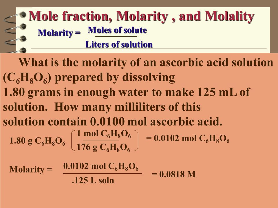 Mole fraction, Molarity, and Molality Molality = moles of solute Kg of solvent What is the molality of a solution made by dissolving 5.0 g of toluene (C 7 H 8 ) in 25 g of benzene (C 6 H 6 ).