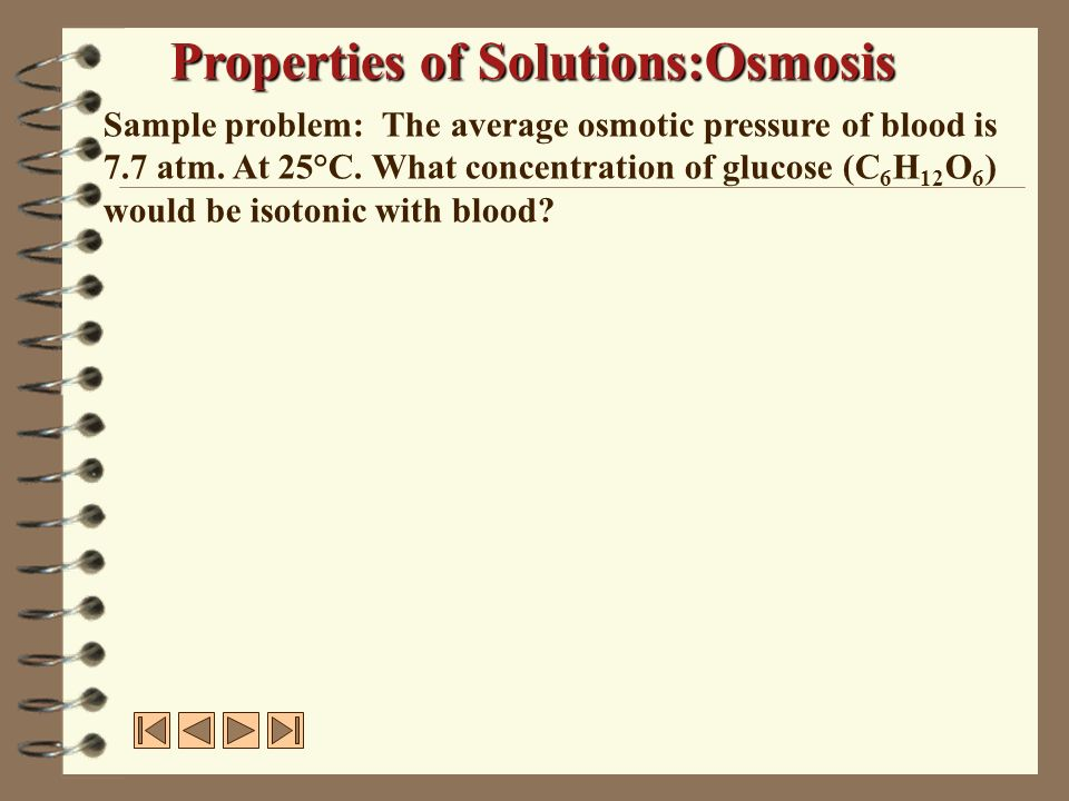 Sample problem: The average osmotic pressure of blood is 7.7 atm. At 25°C. What concentration of glucose (C 6 H 12 O 6 ) would be isotonic with blood?
