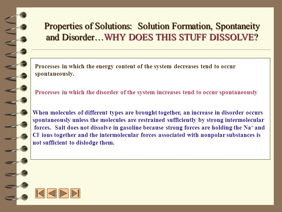 Properties of Solutions: Solution Formation, Spontaneity and Disorder…WHY DOES THIS STUFF DISSOLVE? Processes in which the energy content of the syste