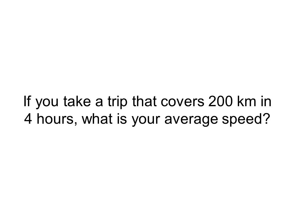 If you take a trip that covers 200 km in 4 hours, what is your average speed?