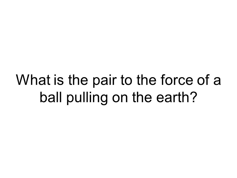 What is the pair to the force of a ball pulling on the earth?