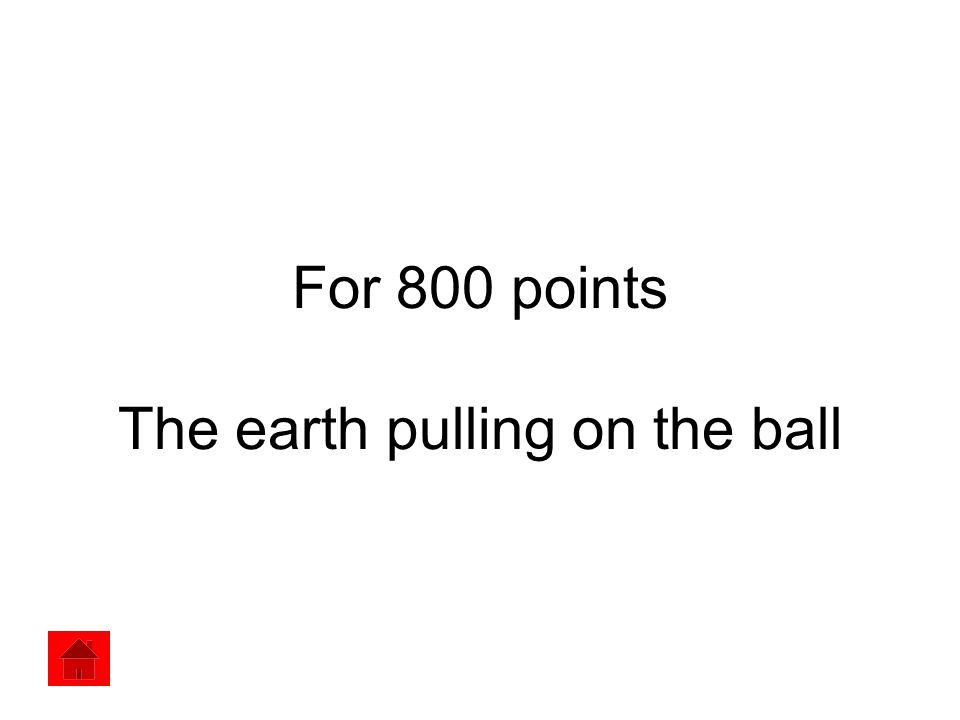 For 800 points The earth pulling on the ball
