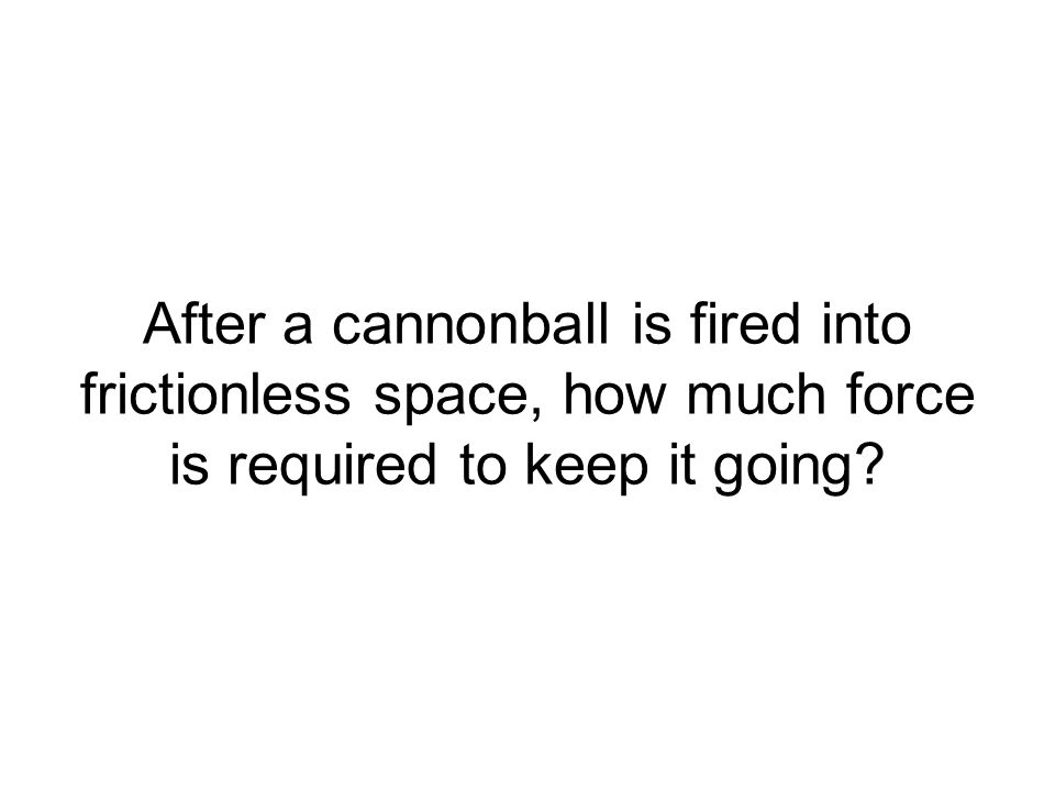 After a cannonball is fired into frictionless space, how much force is required to keep it going?