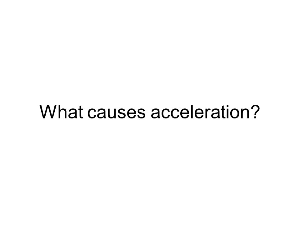 What causes acceleration?