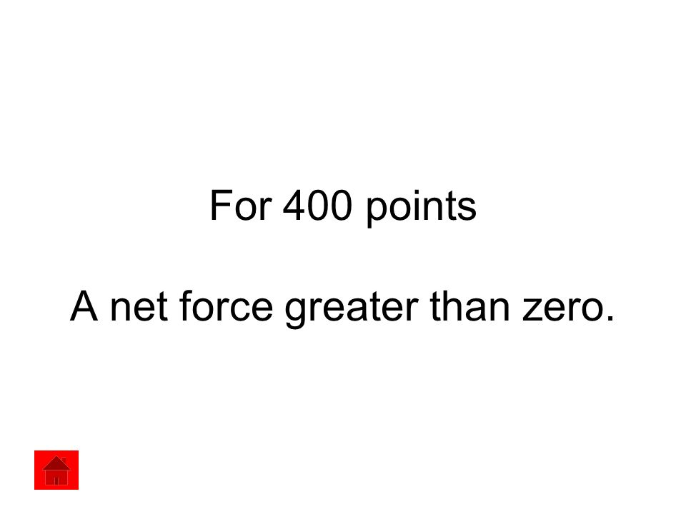 For 400 points A net force greater than zero.