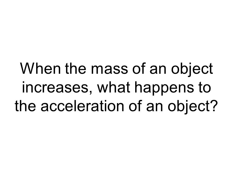When the mass of an object increases, what happens to the acceleration of an object?