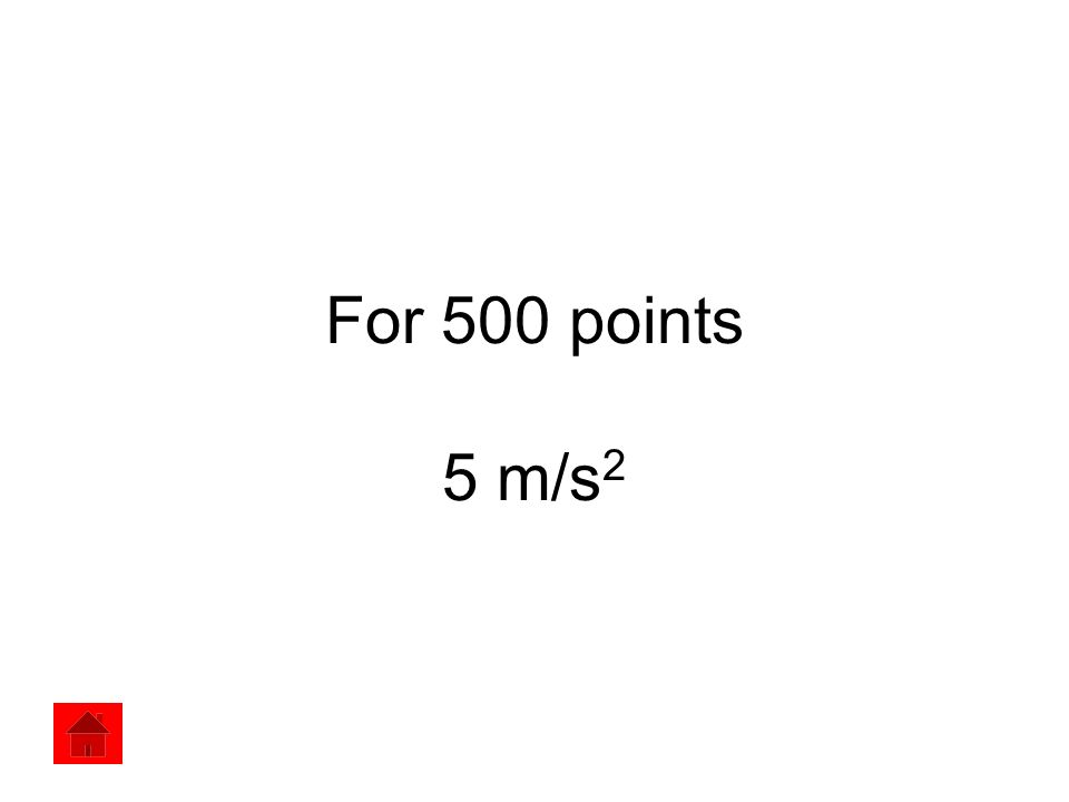 For 500 points 5 m/s 2